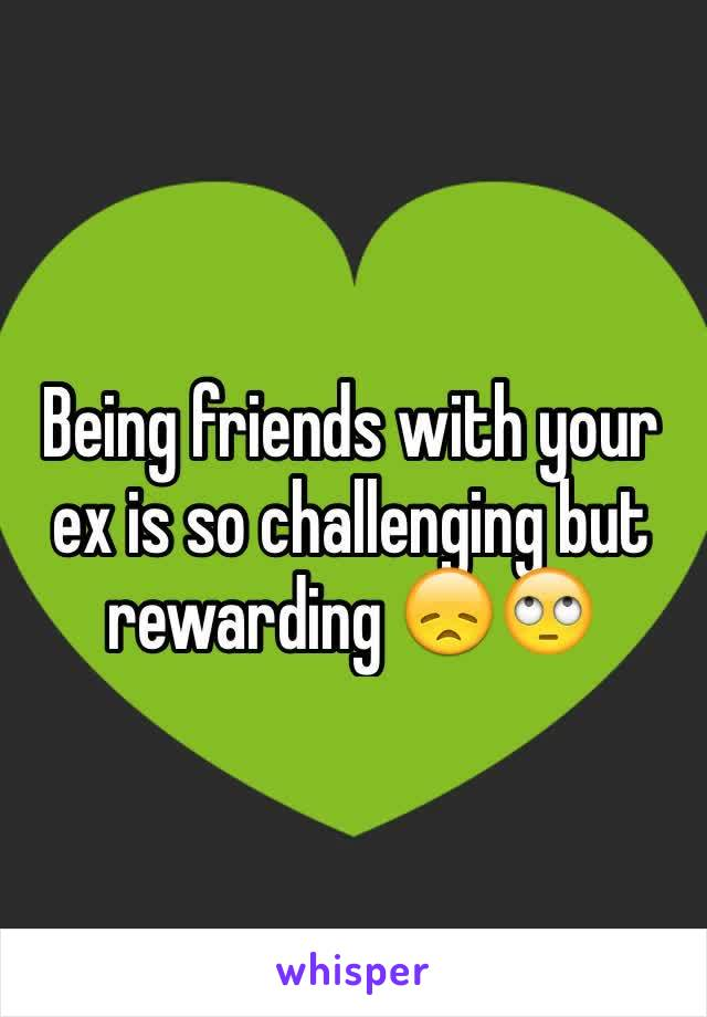 Being friends with your ex is so challenging but rewarding 😞🙄