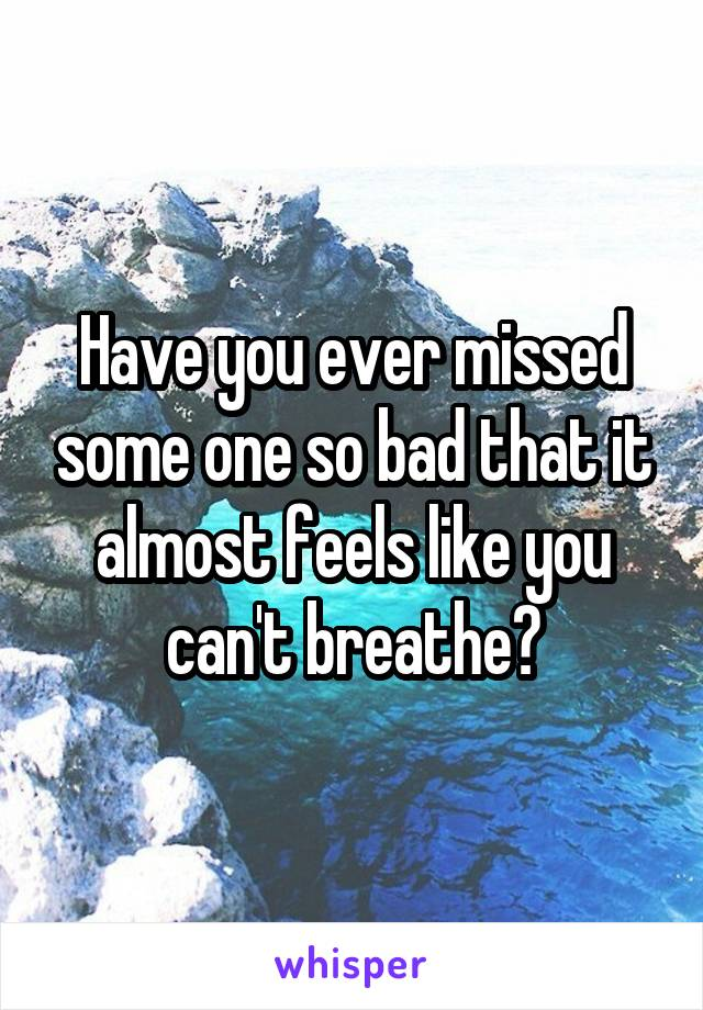 Have you ever missed some one so bad that it almost feels like you can't breathe?