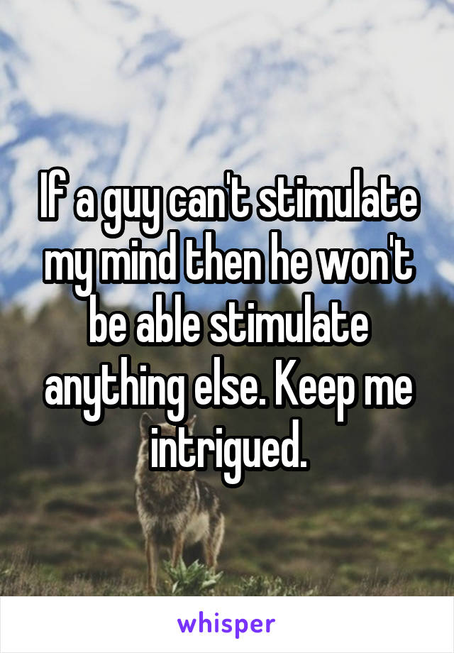 If a guy can't stimulate my mind then he won't be able stimulate anything else. Keep me intrigued.
