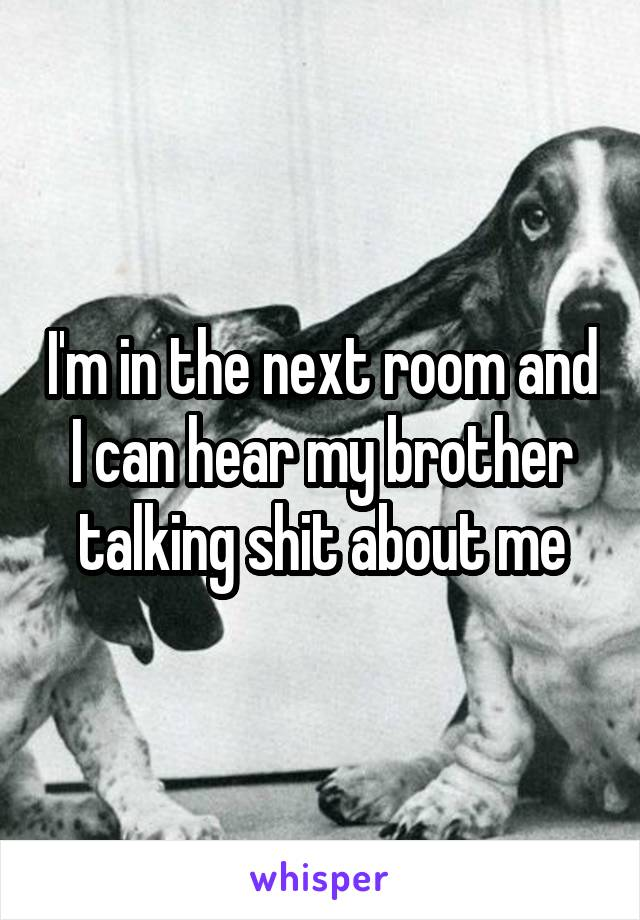 I'm in the next room and I can hear my brother talking shit about me