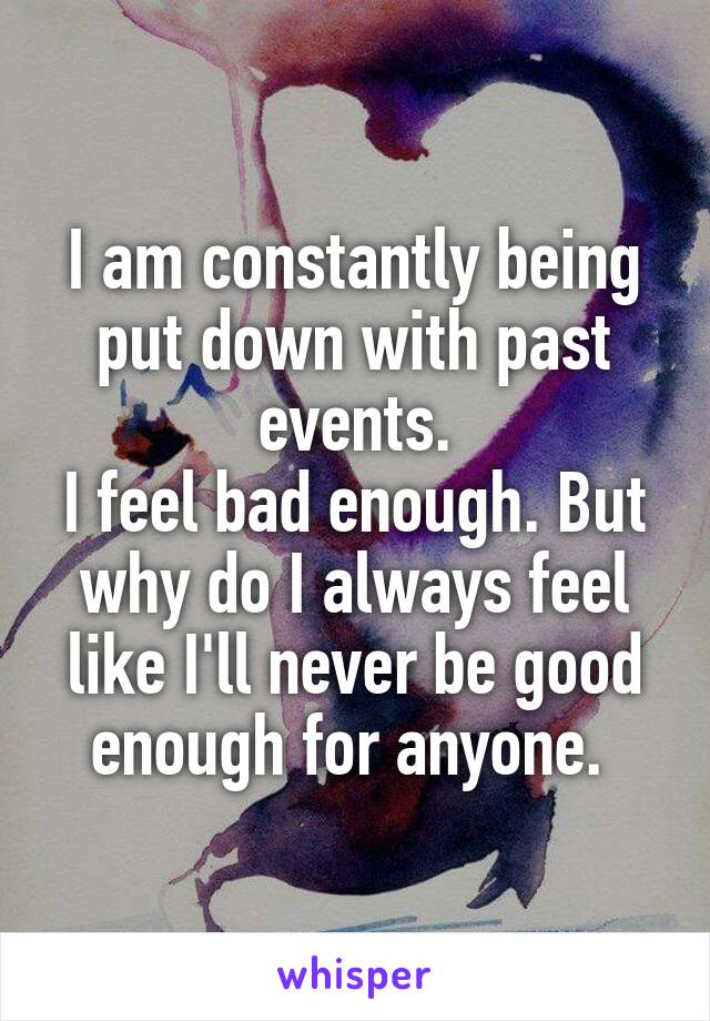 I am constantly being put down with past events. I feel bad enough. But why do I always feel like I'll never be good enough for anyone.