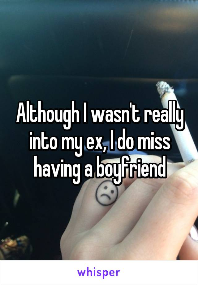 Although I wasn't really into my ex, I do miss having a boyfriend