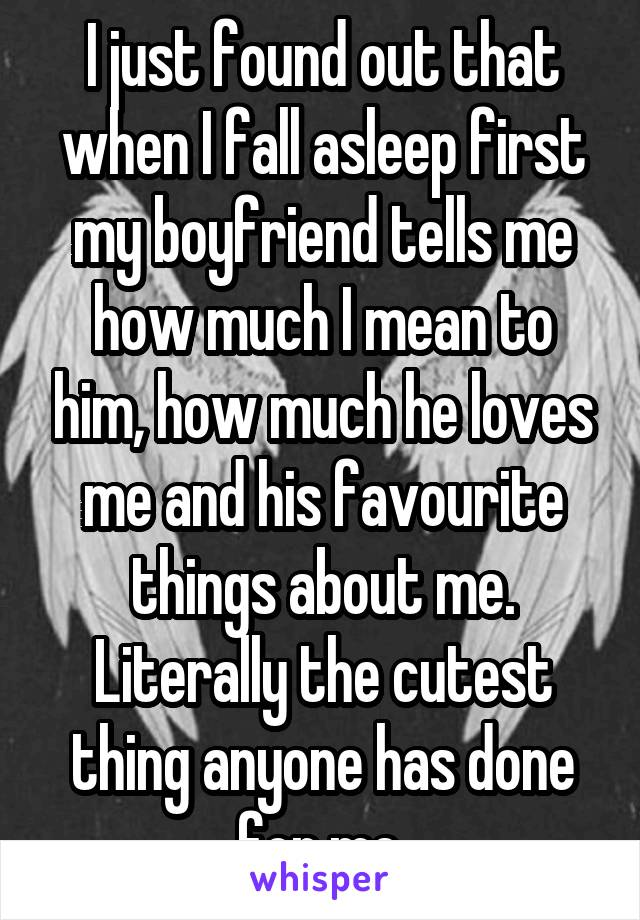 I just found out that when I fall asleep first my boyfriend tells me how much I mean to him, how much he loves me and his favourite things about me. Literally the cutest thing anyone has done for me.