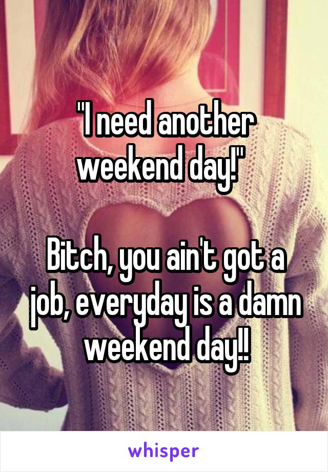 """I need another weekend day!""    Bitch, you ain't got a job, everyday is a damn weekend day!!"