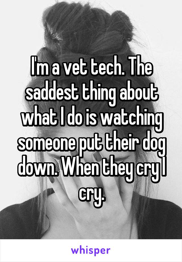 I'm a vet tech. The saddest thing about what I do is watching someone put their dog down. When they cry I cry.