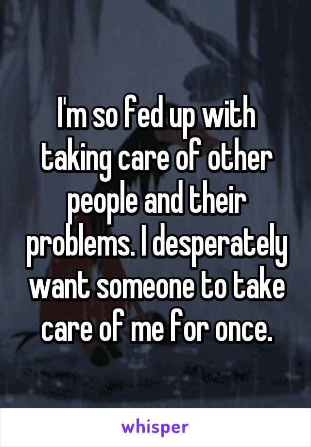 I'm so fed up with taking care of other people and their problems. I desperately want someone to take care of me for once.