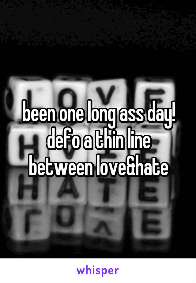 been one long ass day! defo a thin line between love&hate