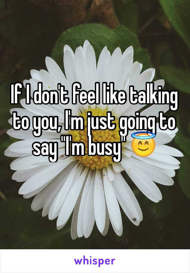 "If I don't feel like talking to you, I'm just going to say ""I'm busy"" 😇"