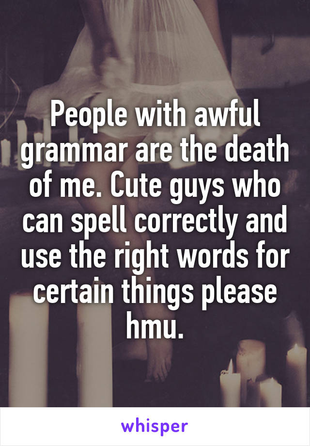 People with awful grammar are the death of me. Cute guys who can spell correctly and use the right words for certain things please hmu.