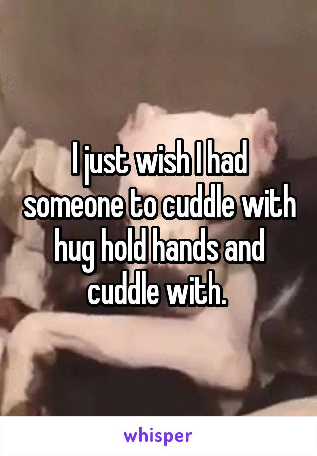 I just wish I had someone to cuddle with hug hold hands and cuddle with.