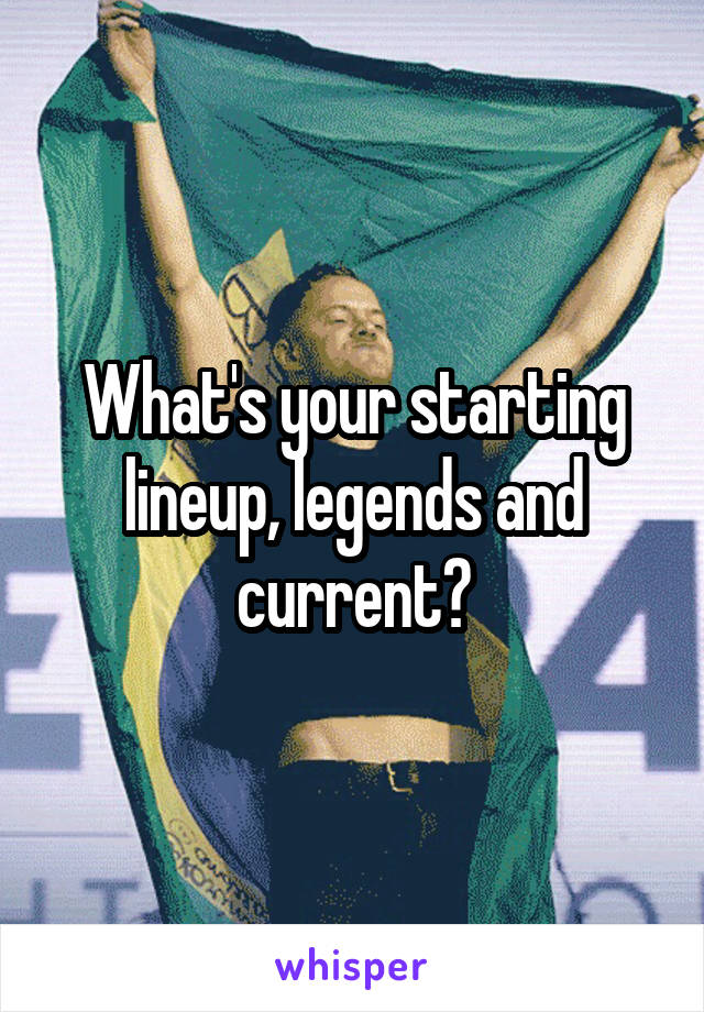 What's your starting lineup, legends and current?