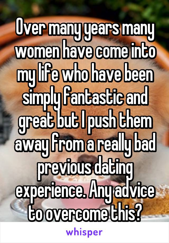 Over many years many women have come into my life who have been simply fantastic and great but I push them away from a really bad previous dating experience. Any advice to overcome this?