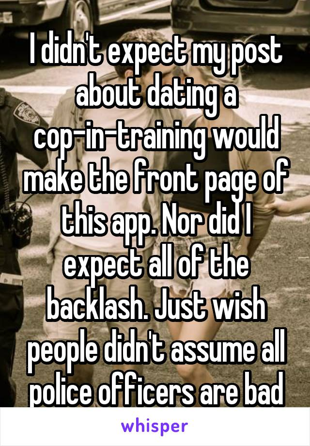 I didn't expect my post about dating a cop-in-training would make the front page of this app. Nor did I expect all of the backlash. Just wish people didn't assume all police officers are bad