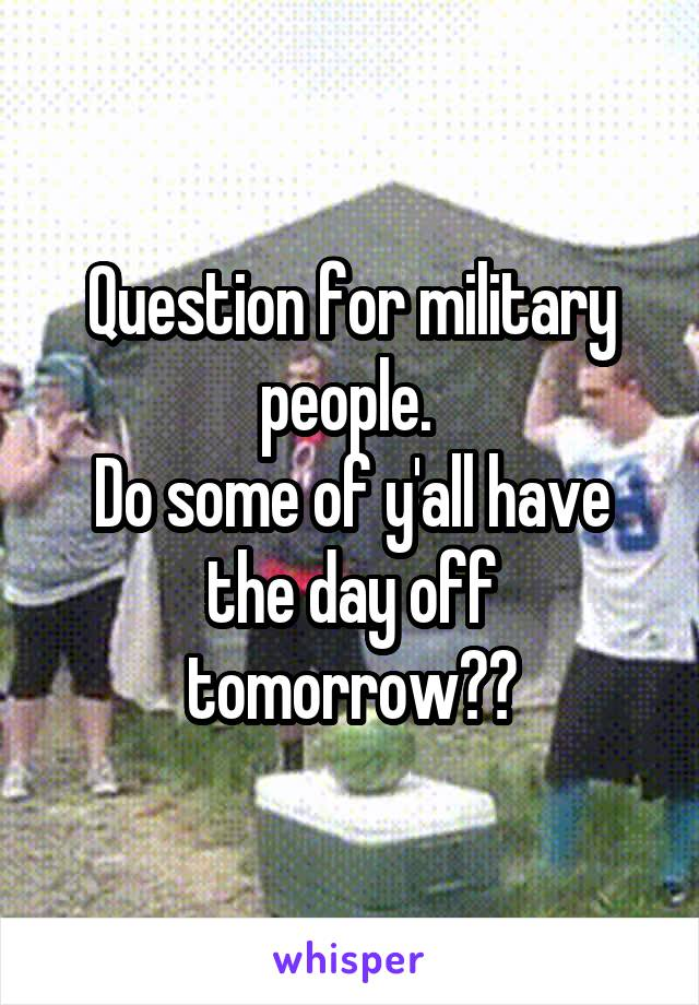 Question for military people.  Do some of y'all have the day off tomorrow??