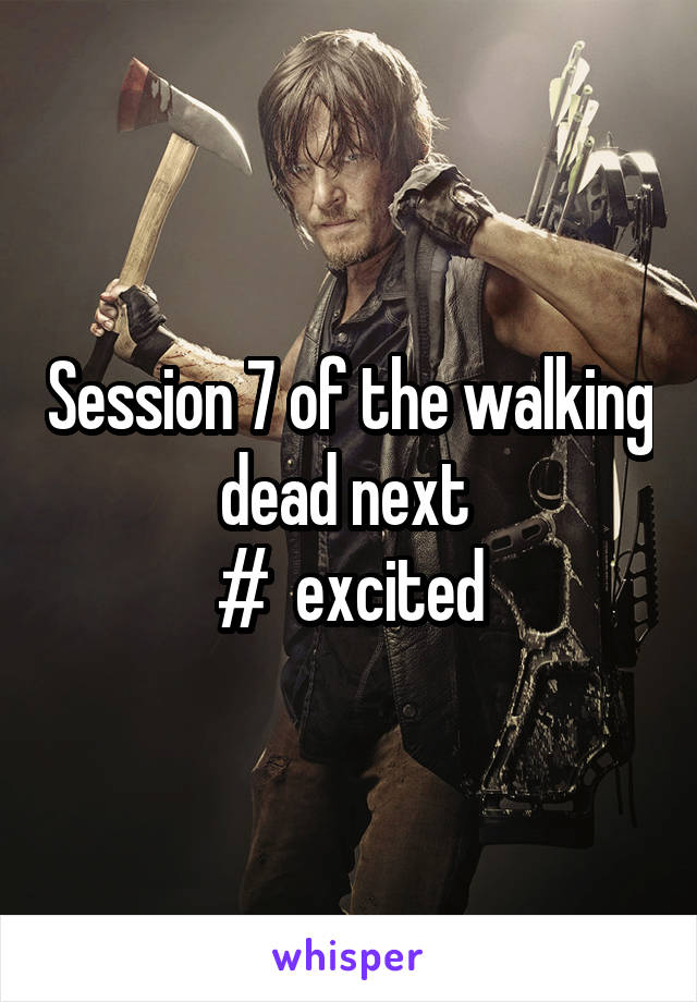 Session 7 of the walking dead next  #  excited
