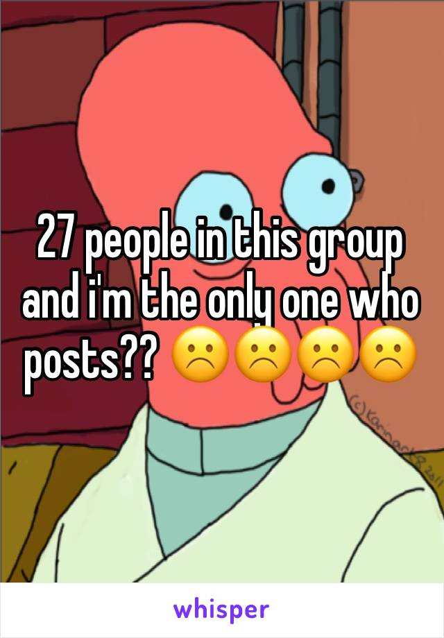 27 people in this group and i'm the only one who posts?? ☹️☹️☹️☹️