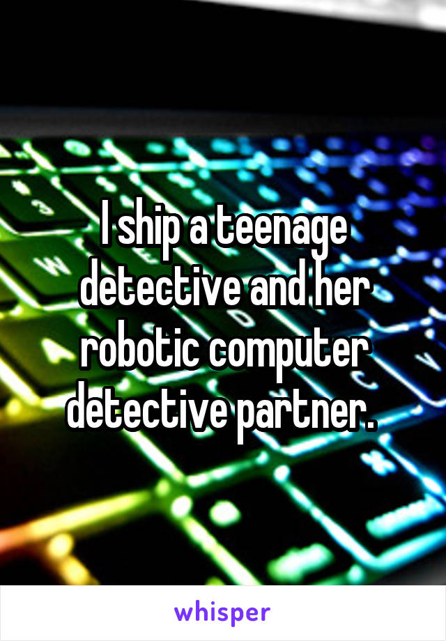 I ship a teenage detective and her robotic computer detective partner.