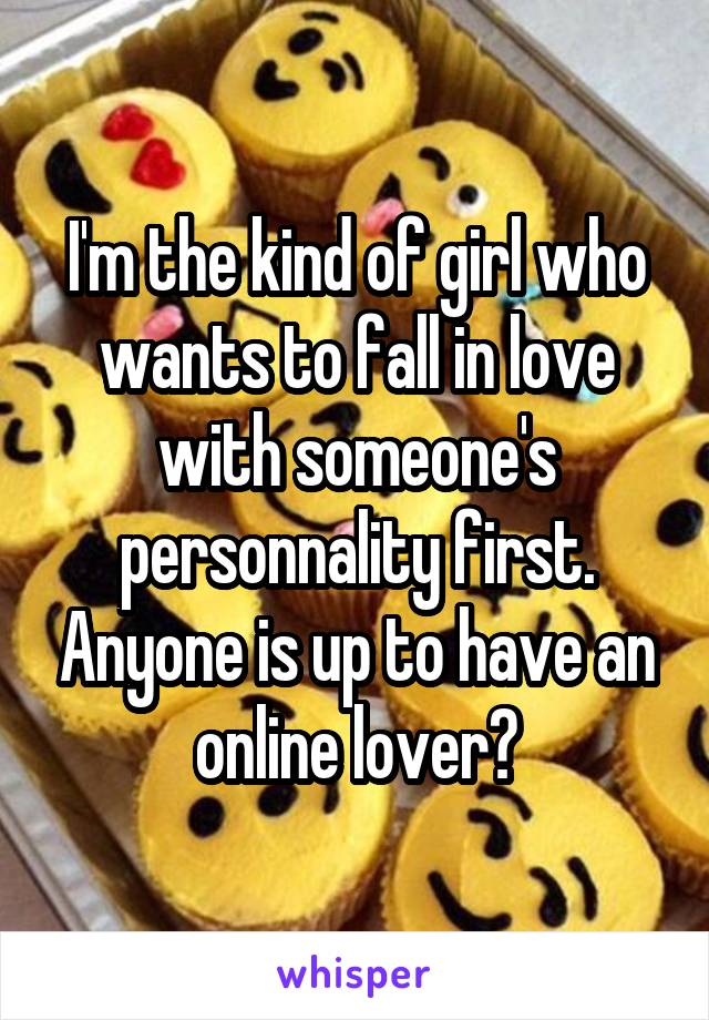 I'm the kind of girl who wants to fall in love with someone's personnality first. Anyone is up to have an online lover?