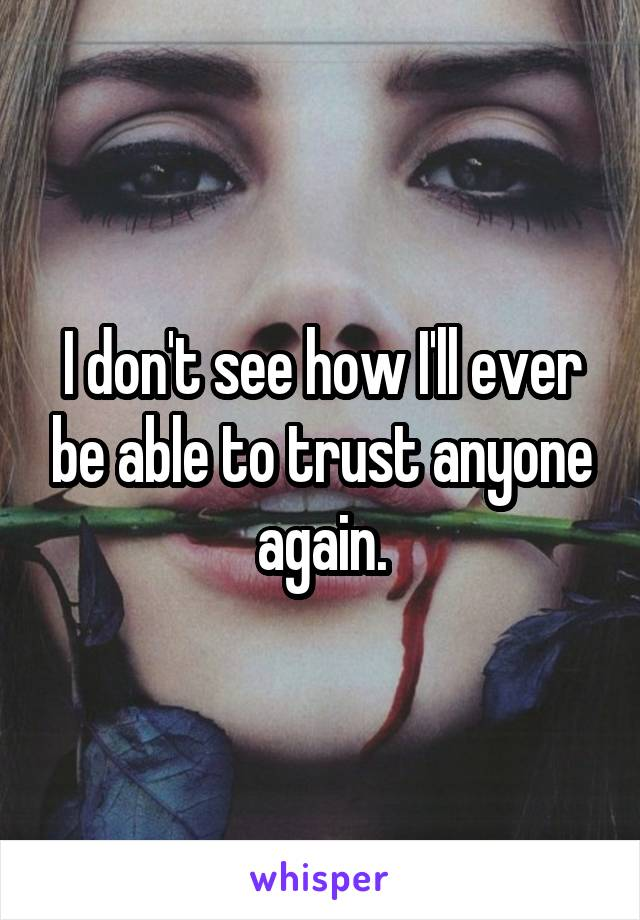 I don't see how I'll ever be able to trust anyone again.
