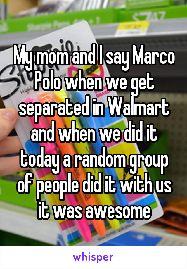 My mom and I say Marco Polo when we get separated in Walmart and when we did it today a random group of people did it with us it was awesome