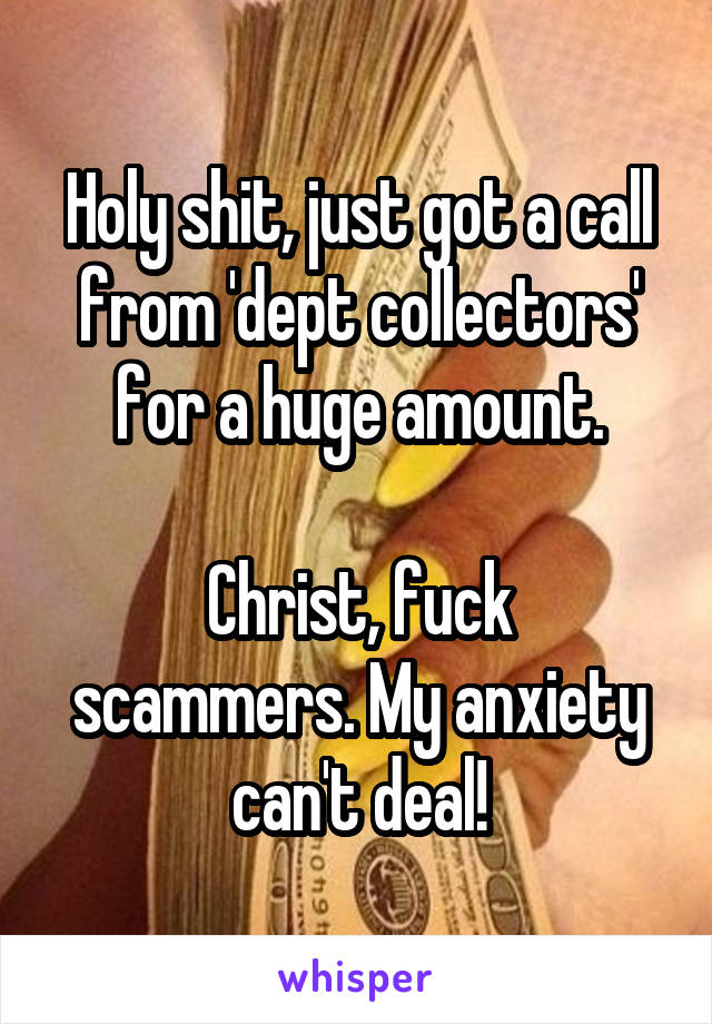 Holy shit, just got a call from 'dept collectors' for a huge amount.  Christ, fuck scammers. My anxiety can't deal!