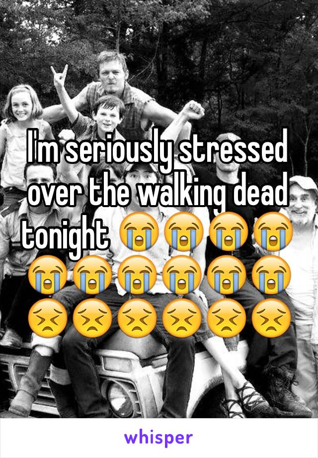 I'm seriously stressed over the walking dead tonight 😭😭😭😭😭😭😭😭😭😭😣😣😣😣😣😣
