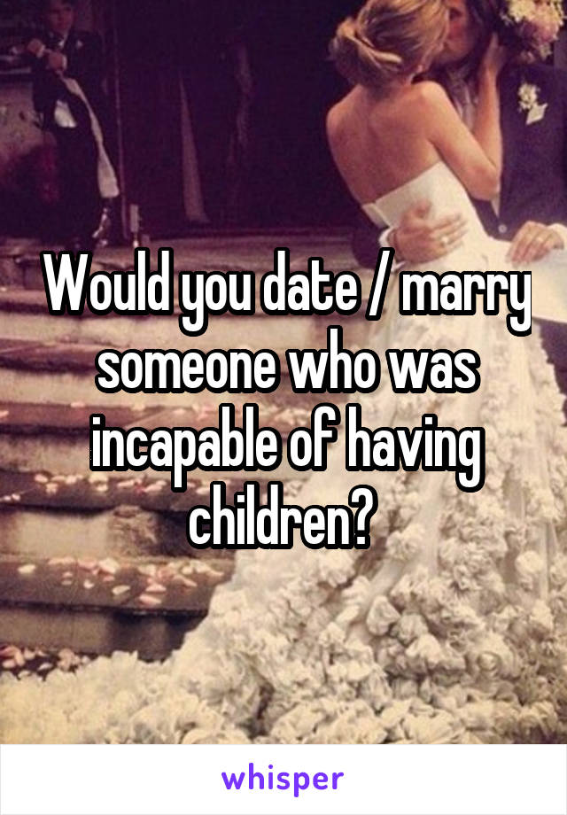 Would you date / marry someone who was incapable of having children?