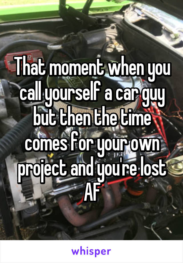 That moment when you call yourself a car guy but then the time comes for your own project and you're lost AF