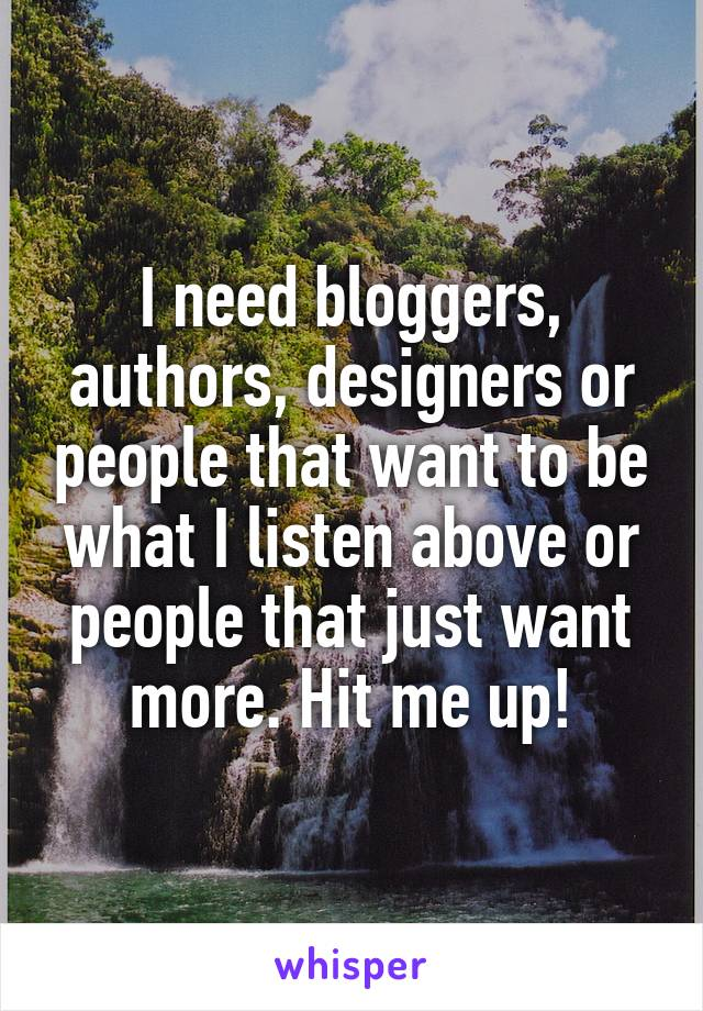 I need bloggers, authors, designers or people that want to be what I listen above or people that just want more. Hit me up!