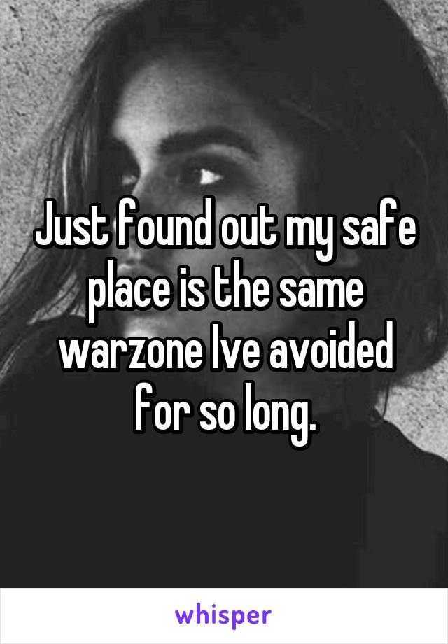 Just found out my safe place is the same warzone Ive avoided for so long.