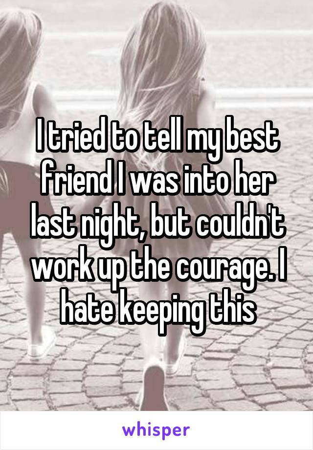 I tried to tell my best friend I was into her last night, but couldn't work up the courage. I hate keeping this