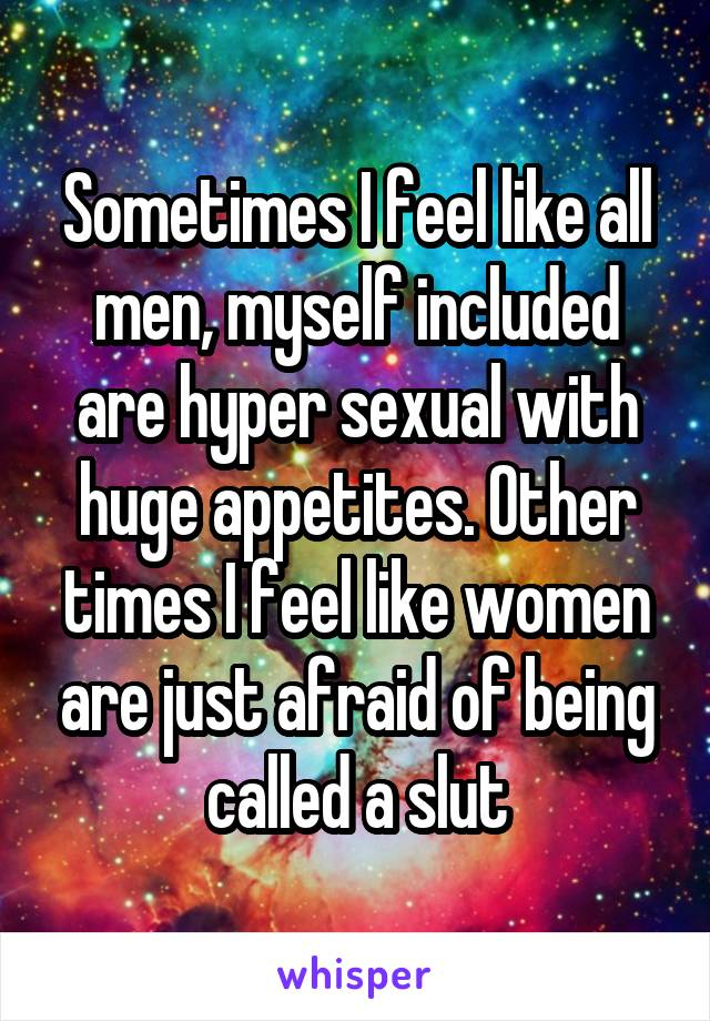 Sometimes I feel like all men, myself included are hyper sexual with huge appetites. Other times I feel like women are just afraid of being called a slut