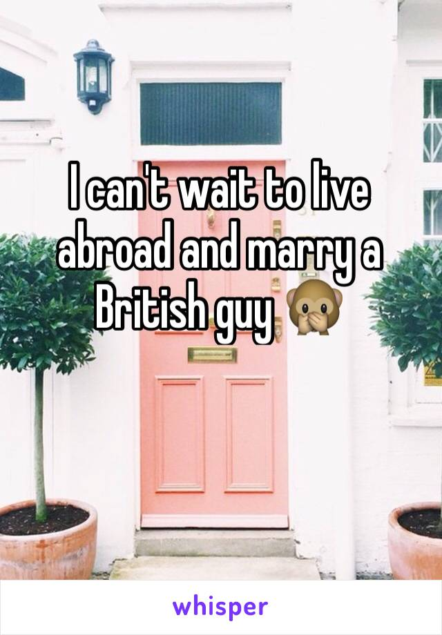I can't wait to live abroad and marry a British guy 🙊