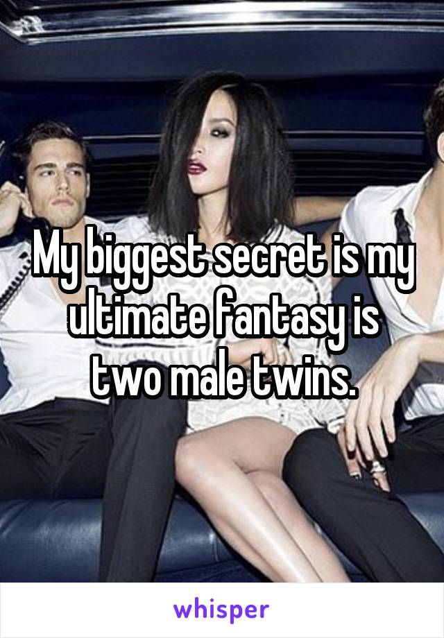 My biggest secret is my ultimate fantasy is two male twins.