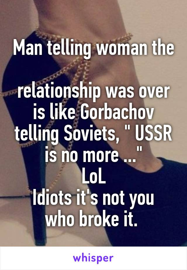 "Man telling woman the  relationship was over is like Gorbachov telling Soviets, "" USSR is no more ..."" LoL Idiots it's not you who broke it."