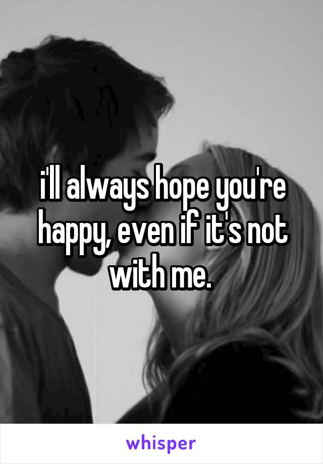 i'll always hope you're happy, even if it's not with me.