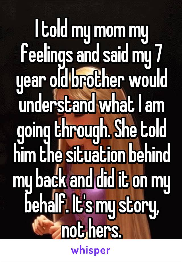 I told my mom my feelings and said my 7 year old brother would understand what I am going through. She told him the situation behind my back and did it on my behalf. It's my story, not hers.