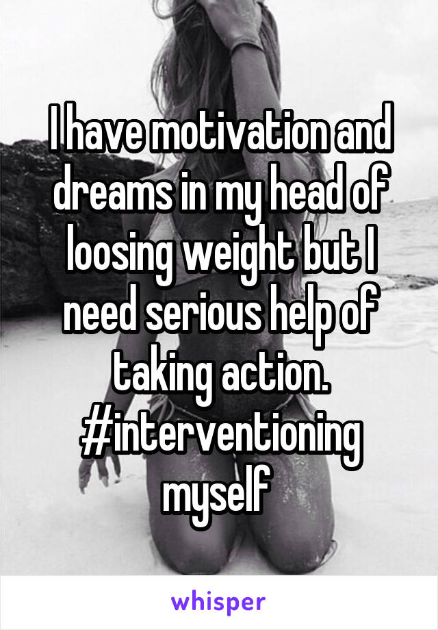 I have motivation and dreams in my head of loosing weight but I need serious help of taking action. #interventioning myself