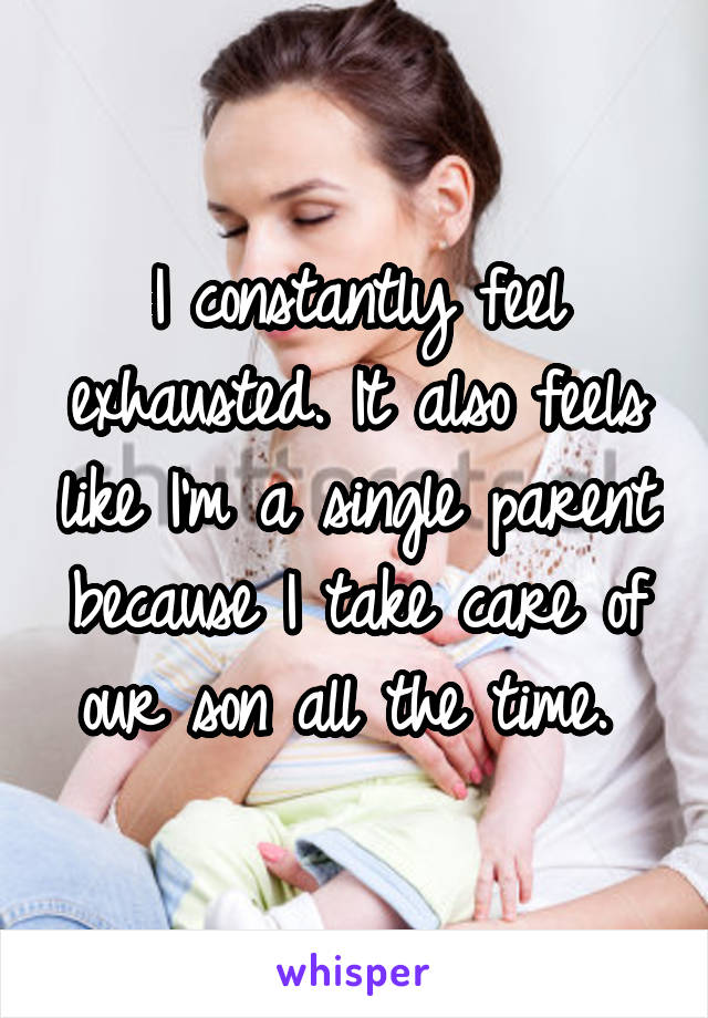 I constantly feel exhausted. It also feels like I'm a single parent because I take care of our son all the time.