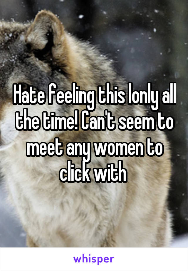 Hate feeling this lonly all the time! Can't seem to meet any women to click with