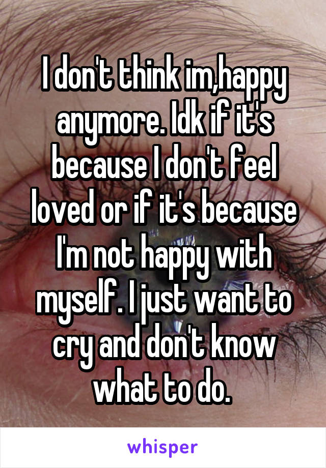 I don't think im,happy anymore. Idk if it's because I don't feel loved or if it's because I'm not happy with myself. I just want to cry and don't know what to do.