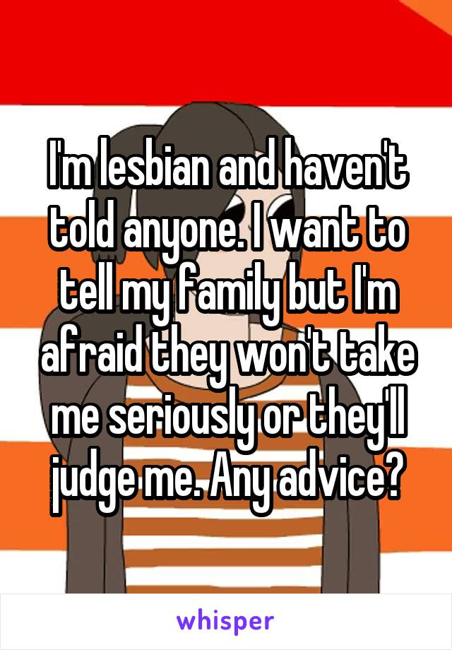 I'm lesbian and haven't told anyone. I want to tell my family but I'm afraid they won't take me seriously or they'll judge me. Any advice?