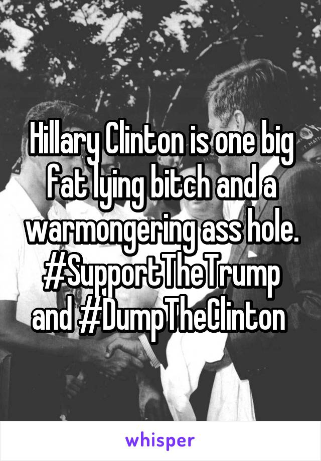 Hillary Clinton is one big fat lying bitch and a warmongering ass hole. #SupportTheTrump and #DumpTheClinton