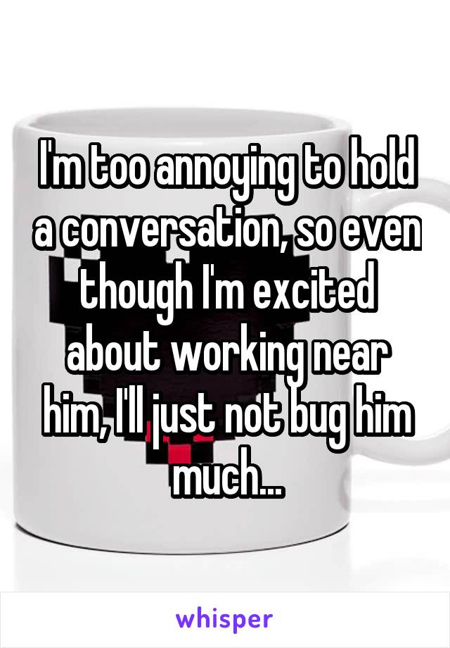 I'm too annoying to hold a conversation, so even though I'm excited about working near him, I'll just not bug him much...