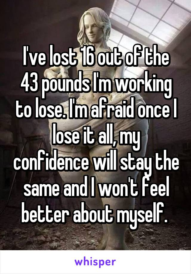 I've lost 16 out of the 43 pounds I'm working to lose. I'm afraid once I lose it all, my confidence will stay the same and I won't feel better about myself.