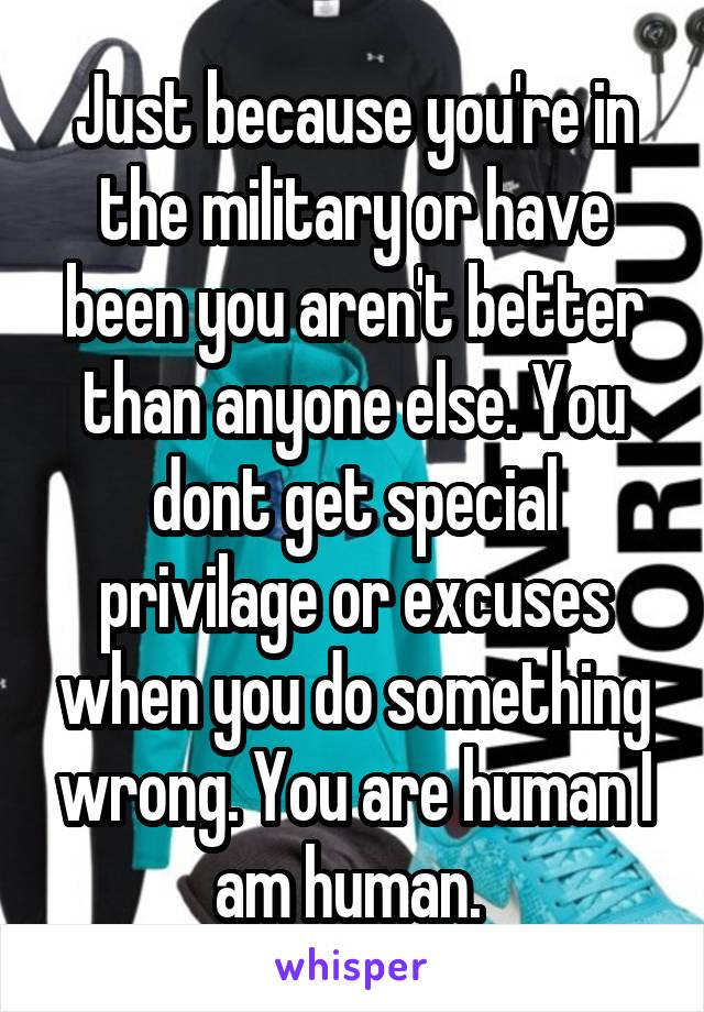 Just because you're in the military or have been you aren't better than anyone else. You dont get special privilage or excuses when you do something wrong. You are human I am human.