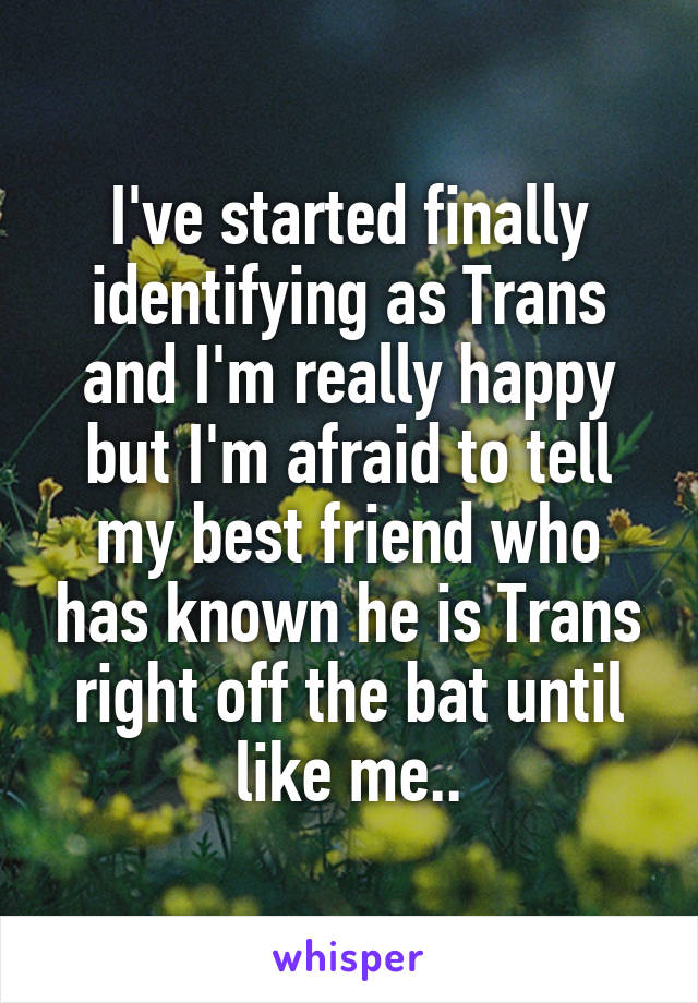 I've started finally identifying as Trans and I'm really happy but I'm afraid to tell my best friend who has known he is Trans right off the bat until like me..