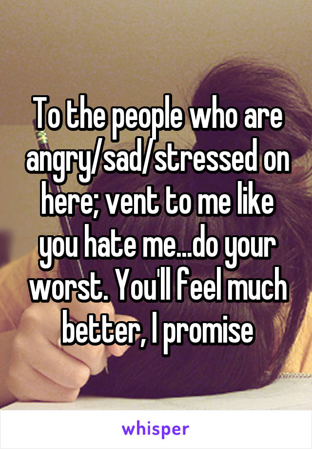 To the people who are angry/sad/stressed on here; vent to me like you hate me...do your worst. You'll feel much better, I promise