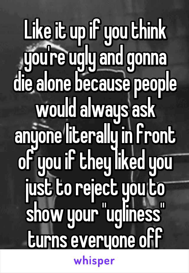 "Like it up if you think you're ugly and gonna die alone because people would always ask anyone literally in front of you if they liked you just to reject you to show your ""ugliness"" turns everyone off"