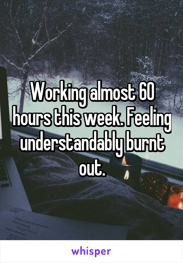 Working almost 60 hours this week. Feeling understandably burnt out.